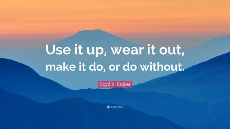 791680-Boyd-K-Packer-Quote-Use-it-up-wear-it-out-make-it-do-or-do-without.jpg